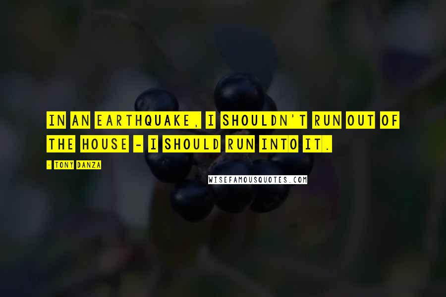 Tony Danza quotes: In an earthquake, I shouldn't run out of the house - I should run into it.