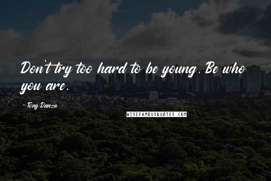 Tony Danza quotes: Don't try too hard to be young. Be who you are.