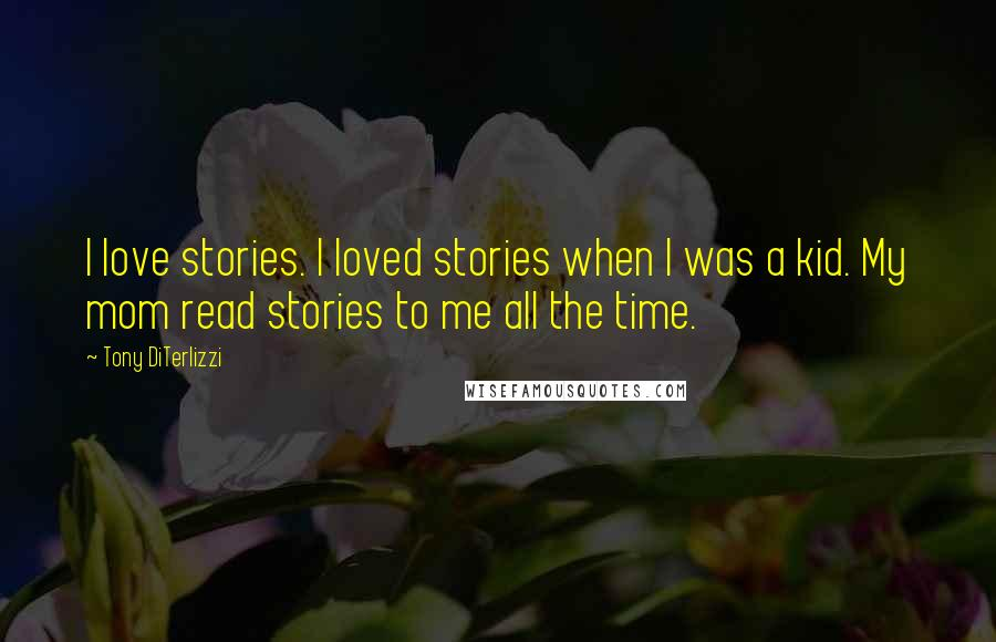 Tony DiTerlizzi quotes: I love stories. I loved stories when I was a kid. My mom read stories to me all the time.