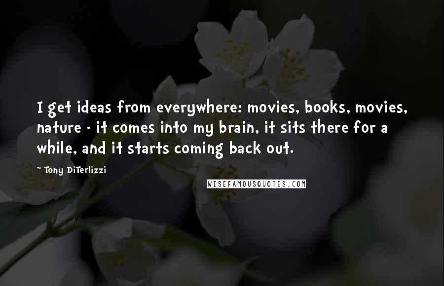 Tony DiTerlizzi quotes: I get ideas from everywhere: movies, books, movies, nature - it comes into my brain, it sits there for a while, and it starts coming back out.