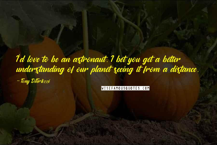 Tony DiTerlizzi quotes: I'd love to be an astronaut. I bet you get a better understanding of our planet seeing it from a distance.