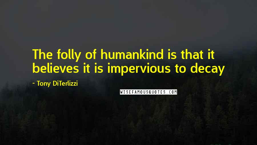 Tony DiTerlizzi quotes: The folly of humankind is that it believes it is impervious to decay