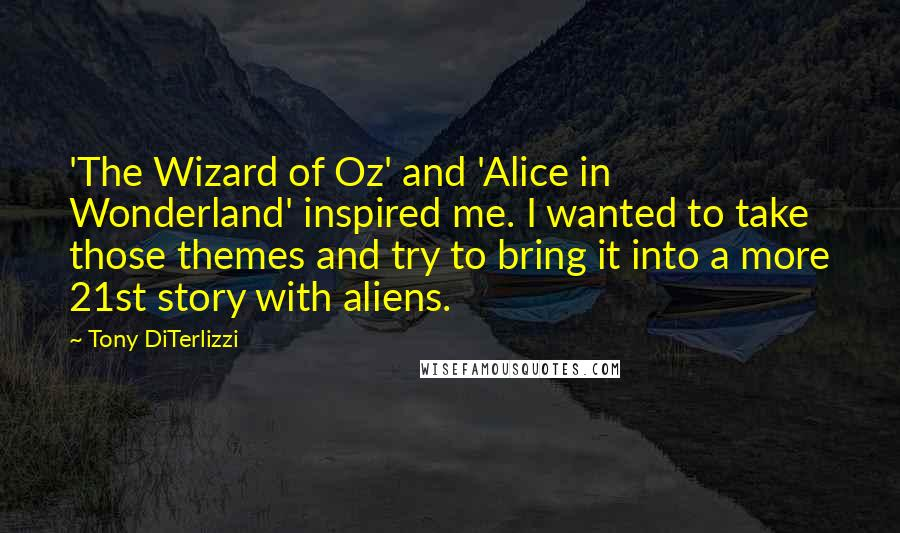 Tony DiTerlizzi quotes: 'The Wizard of Oz' and 'Alice in Wonderland' inspired me. I wanted to take those themes and try to bring it into a more 21st story with aliens.
