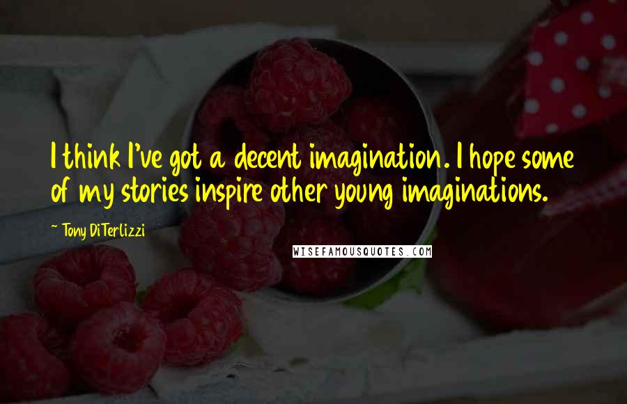 Tony DiTerlizzi quotes: I think I've got a decent imagination. I hope some of my stories inspire other young imaginations.