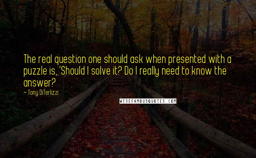 Tony DiTerlizzi quotes: The real question one should ask when presented with a puzzle is, 'Should I solve it? Do I really need to know the answer?