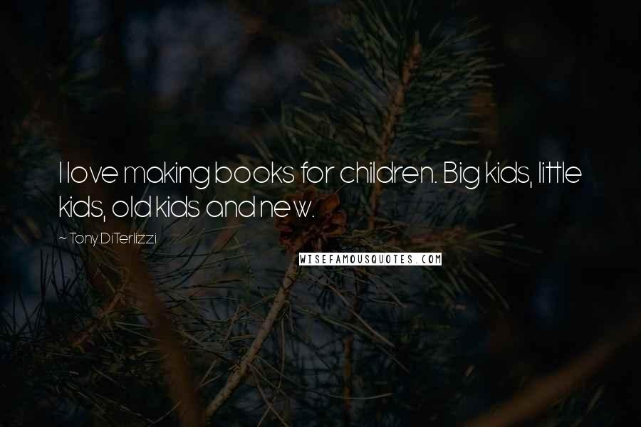 Tony DiTerlizzi quotes: I love making books for children. Big kids, little kids, old kids and new.