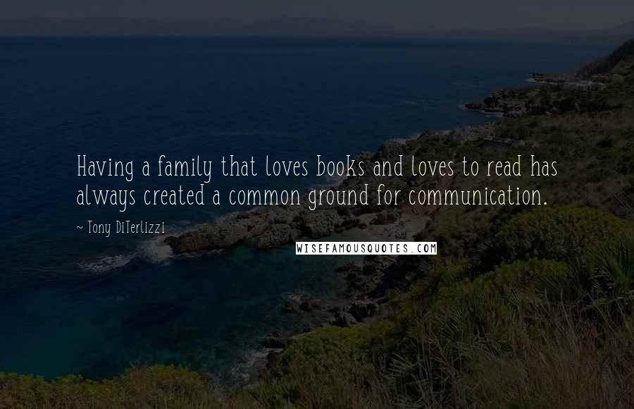 Tony DiTerlizzi quotes: Having a family that loves books and loves to read has always created a common ground for communication.