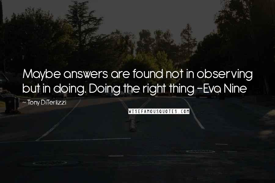 Tony DiTerlizzi quotes: Maybe answers are found not in observing but in doing. Doing the right thing -Eva Nine