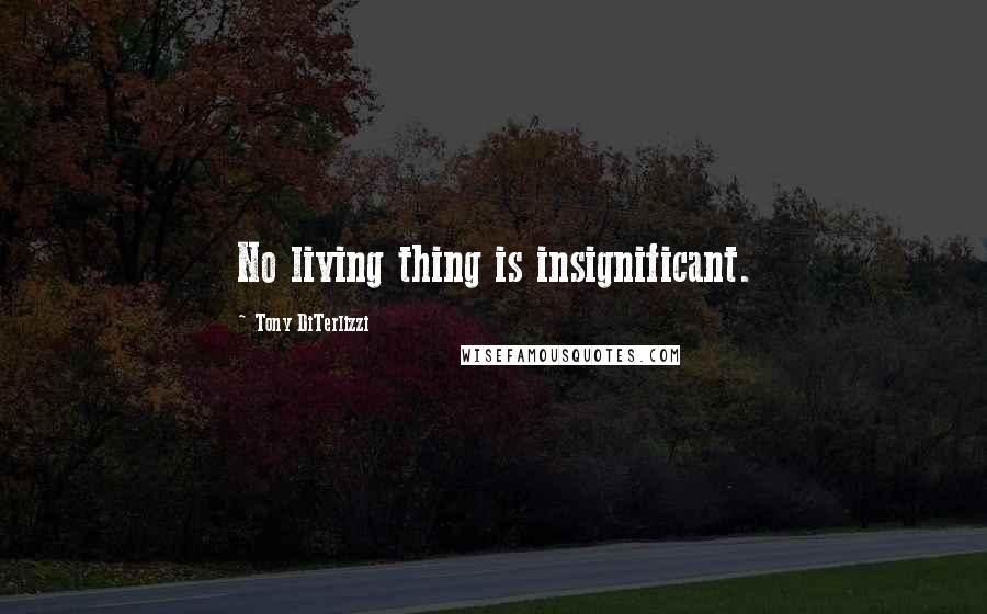 Tony DiTerlizzi quotes: No living thing is insignificant.