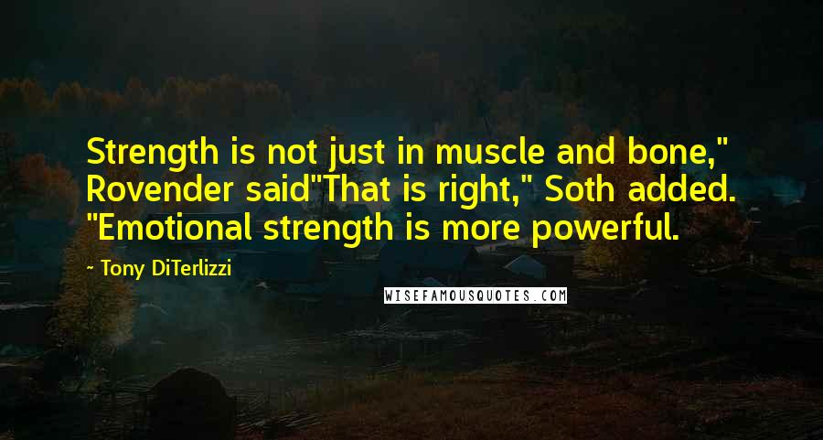 "Tony DiTerlizzi quotes: Strength is not just in muscle and bone,"" Rovender said""That is right,"" Soth added. ""Emotional strength is more powerful."