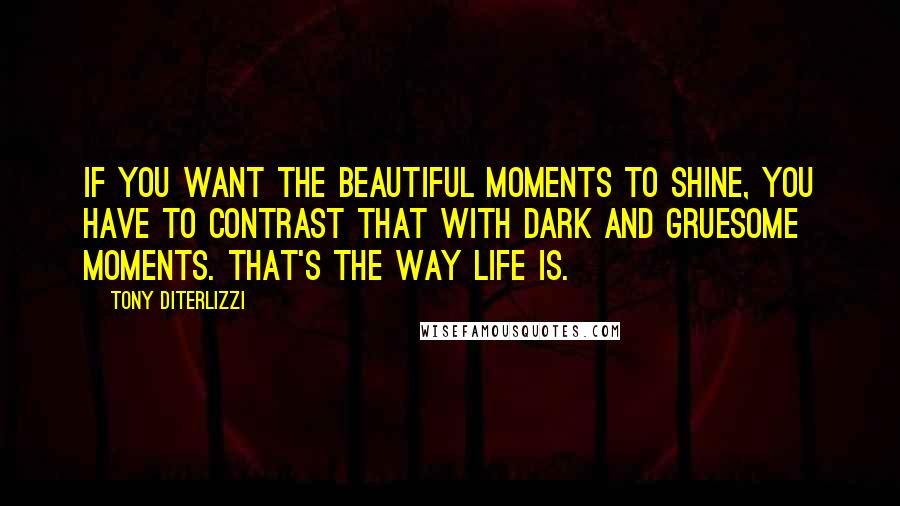 Tony DiTerlizzi quotes: If you want the beautiful moments to shine, you have to contrast that with dark and gruesome moments. That's the way life is.
