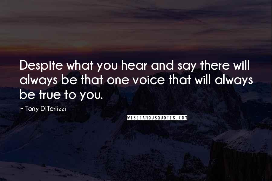 Tony DiTerlizzi quotes: Despite what you hear and say there will always be that one voice that will always be true to you.