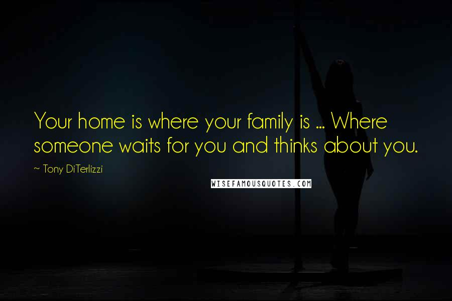 Tony DiTerlizzi quotes: Your home is where your family is ... Where someone waits for you and thinks about you.