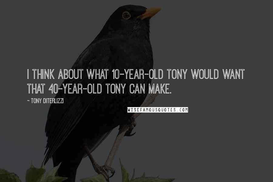 Tony DiTerlizzi quotes: I think about what 10-year-old Tony would want that 40-year-old Tony can make.