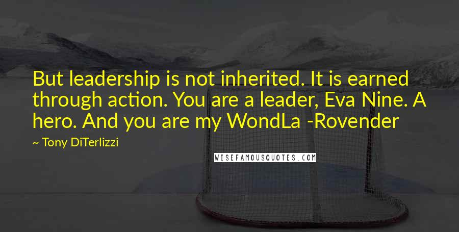 Tony DiTerlizzi quotes: But leadership is not inherited. It is earned through action. You are a leader, Eva Nine. A hero. And you are my WondLa -Rovender