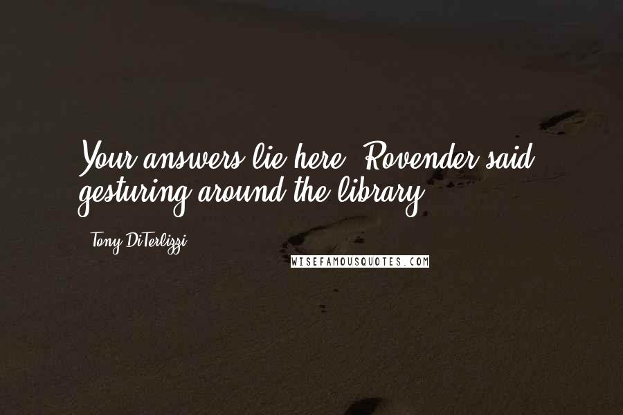 Tony DiTerlizzi quotes: Your answers lie here, Rovender said, gesturing around the library.