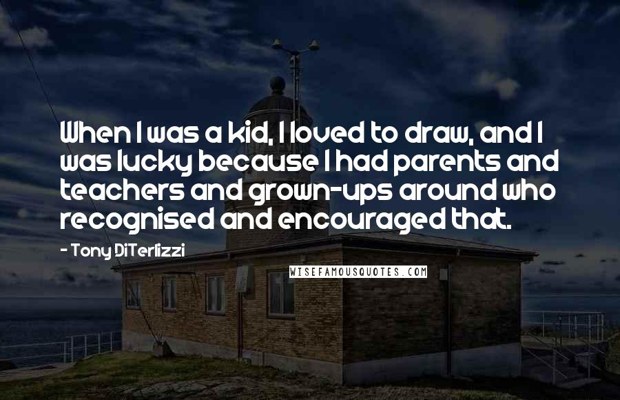 Tony DiTerlizzi quotes: When I was a kid, I loved to draw, and I was lucky because I had parents and teachers and grown-ups around who recognised and encouraged that.