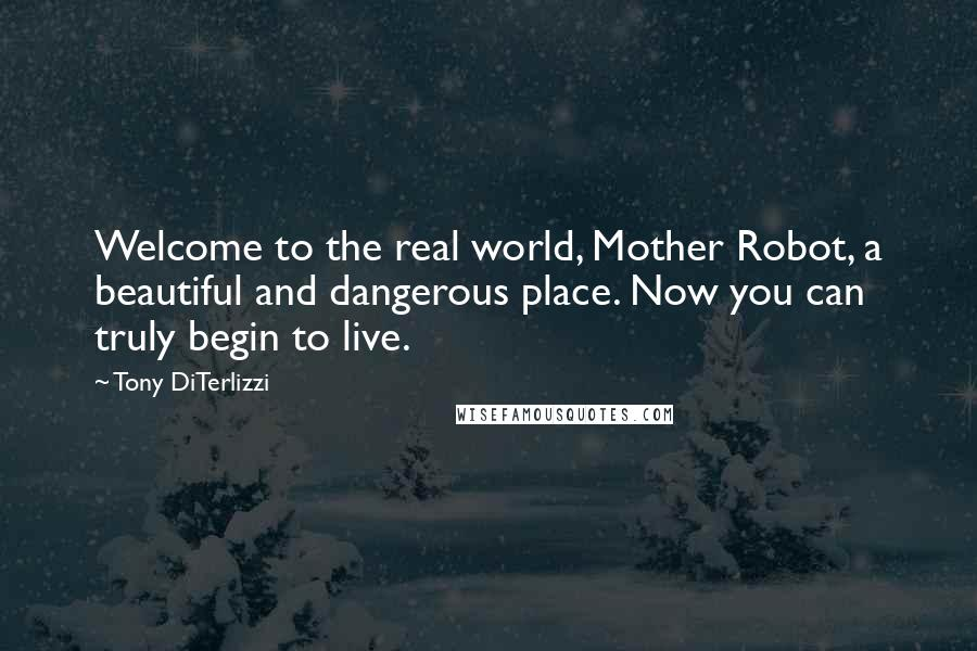 Tony DiTerlizzi quotes: Welcome to the real world, Mother Robot, a beautiful and dangerous place. Now you can truly begin to live.