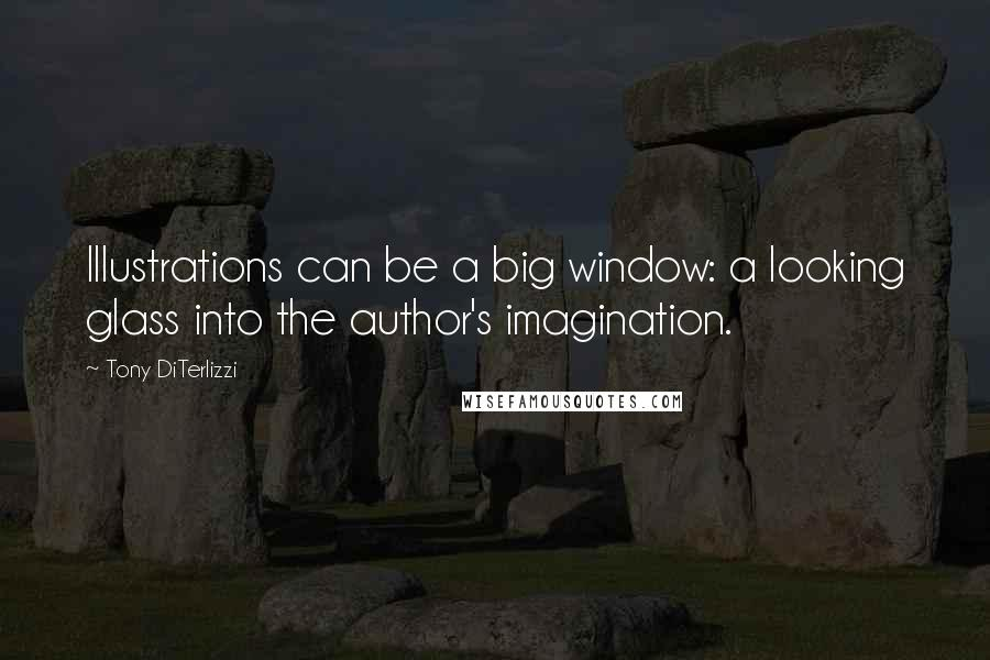 Tony DiTerlizzi quotes: Illustrations can be a big window: a looking glass into the author's imagination.