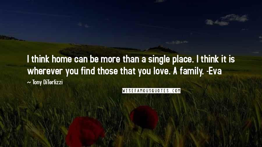 Tony DiTerlizzi quotes: I think home can be more than a single place. I think it is wherever you find those that you love. A family. -Eva