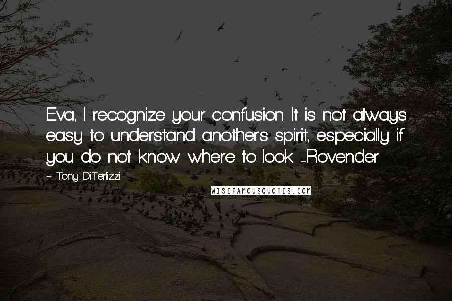 Tony DiTerlizzi quotes: Eva, I recognize your confusion. It is not always easy to understand another's spirit, especially if you do not know where to look -Rovender