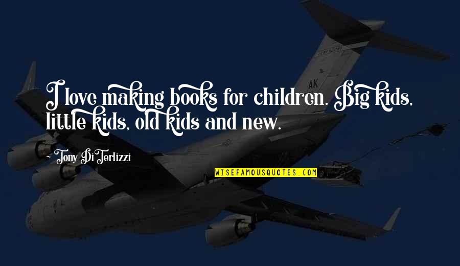 Tony Diterlizzi Quotes By Tony DiTerlizzi: I love making books for children. Big kids,