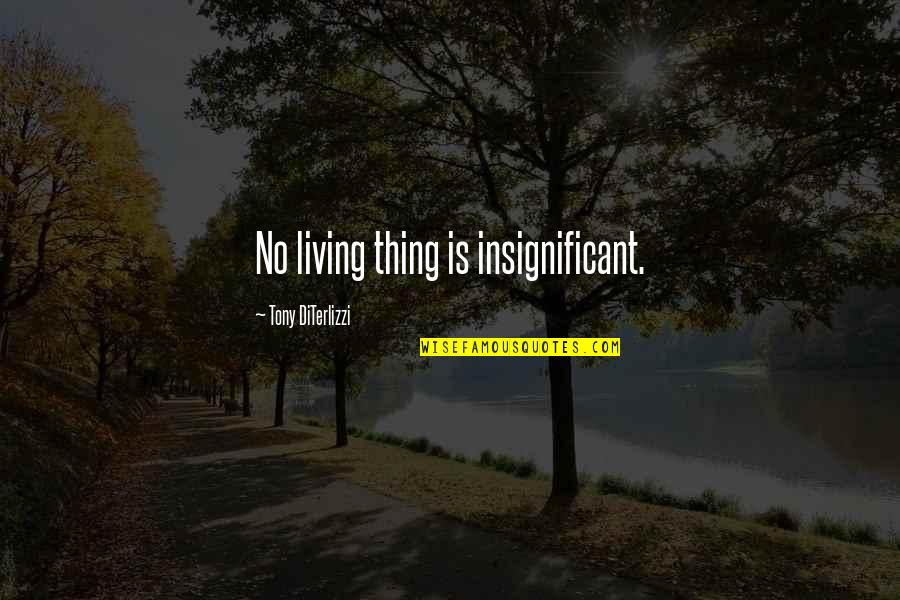 Tony Diterlizzi Quotes By Tony DiTerlizzi: No living thing is insignificant.