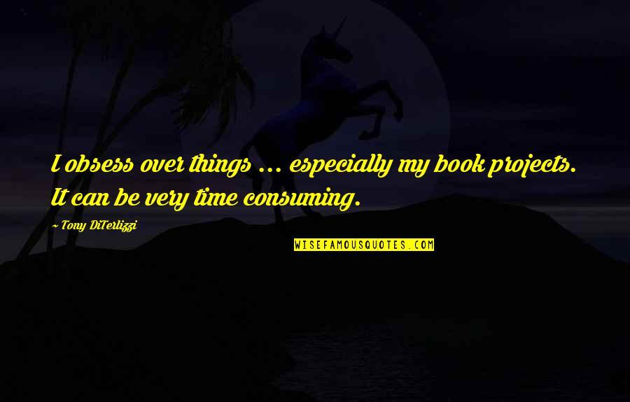 Tony Diterlizzi Quotes By Tony DiTerlizzi: I obsess over things ... especially my book