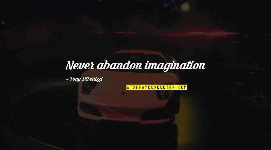 Tony Diterlizzi Quotes By Tony DiTerlizzi: Never abandon imagination