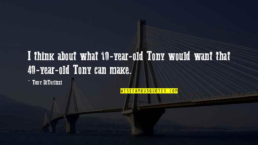 Tony Diterlizzi Quotes By Tony DiTerlizzi: I think about what 10-year-old Tony would want