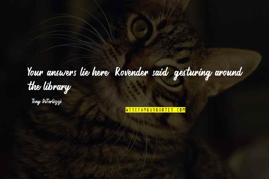 Tony Diterlizzi Quotes By Tony DiTerlizzi: Your answers lie here, Rovender said, gesturing around