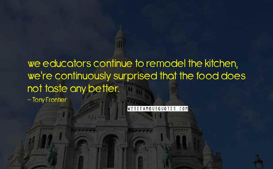 Tony Frontier quotes: we educators continue to remodel the kitchen, we're continuously surprised that the food does not taste any better.