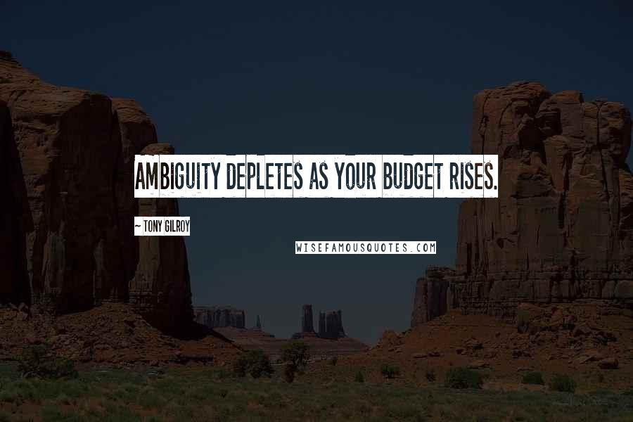 Tony Gilroy quotes: Ambiguity depletes as your budget rises.