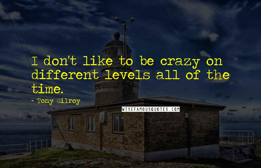 Tony Gilroy quotes: I don't like to be crazy on different levels all of the time.
