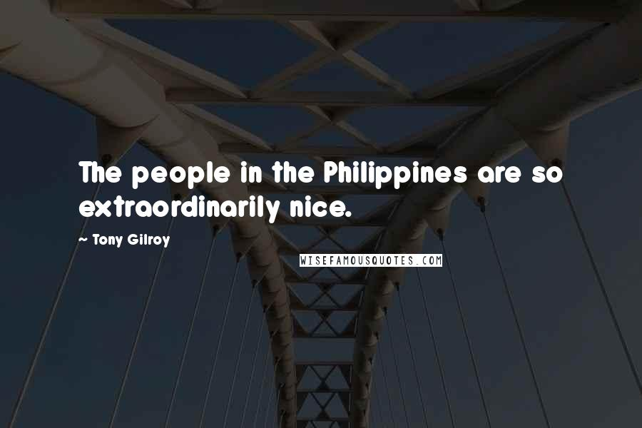 Tony Gilroy quotes: The people in the Philippines are so extraordinarily nice.