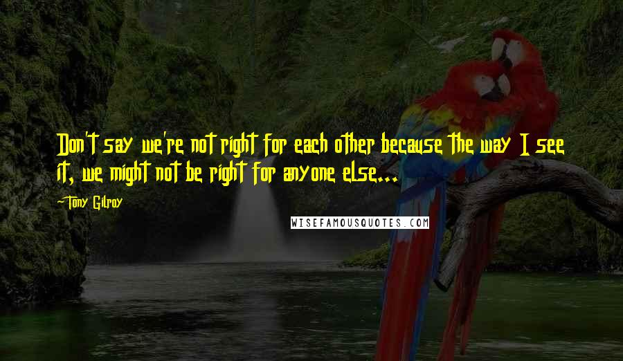 Tony Gilroy quotes: Don't say we're not right for each other because the way I see it, we might not be right for anyone else...