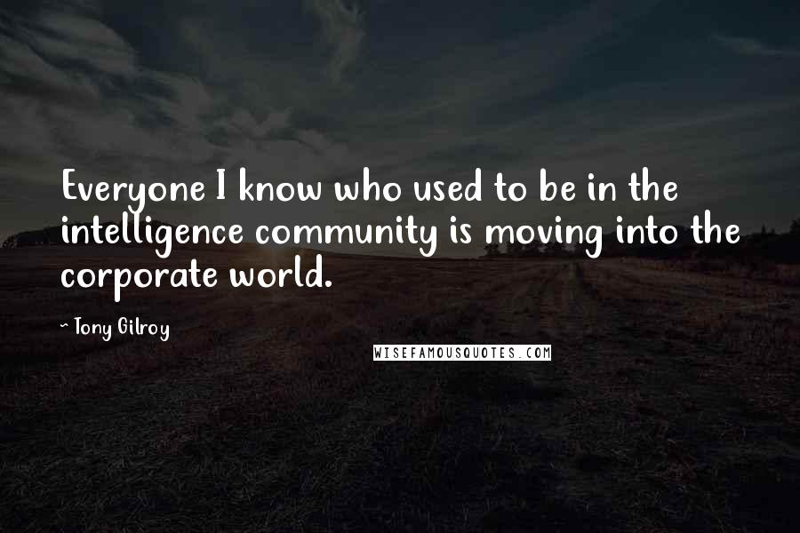 Tony Gilroy quotes: Everyone I know who used to be in the intelligence community is moving into the corporate world.