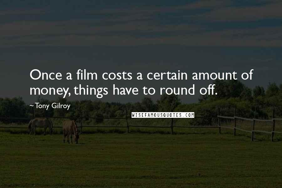 Tony Gilroy quotes: Once a film costs a certain amount of money, things have to round off.