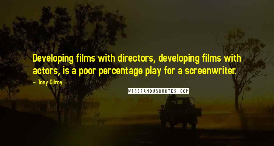 Tony Gilroy quotes: Developing films with directors, developing films with actors, is a poor percentage play for a screenwriter.