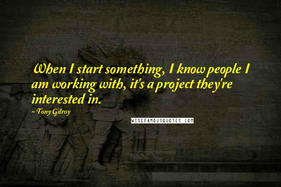 Tony Gilroy quotes: When I start something, I know people I am working with, it's a project they're interested in.