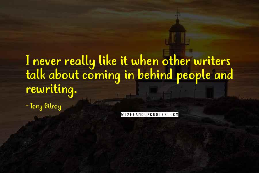 Tony Gilroy quotes: I never really like it when other writers talk about coming in behind people and rewriting.