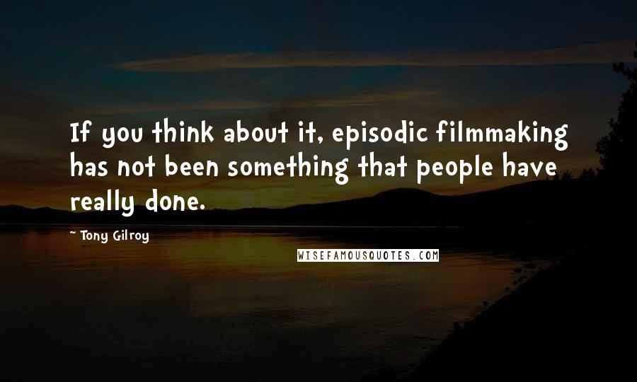 Tony Gilroy quotes: If you think about it, episodic filmmaking has not been something that people have really done.