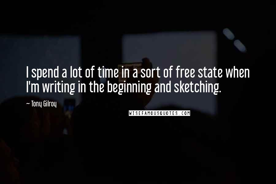 Tony Gilroy quotes: I spend a lot of time in a sort of free state when I'm writing in the beginning and sketching.