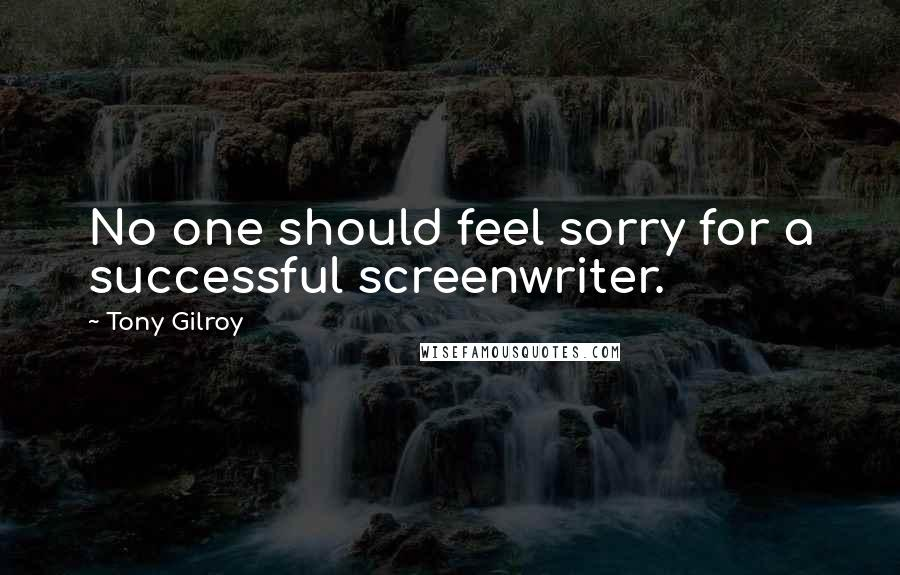 Tony Gilroy quotes: No one should feel sorry for a successful screenwriter.