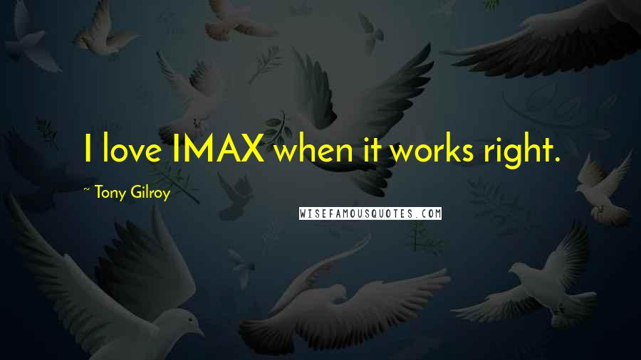 Tony Gilroy quotes: I love IMAX when it works right.