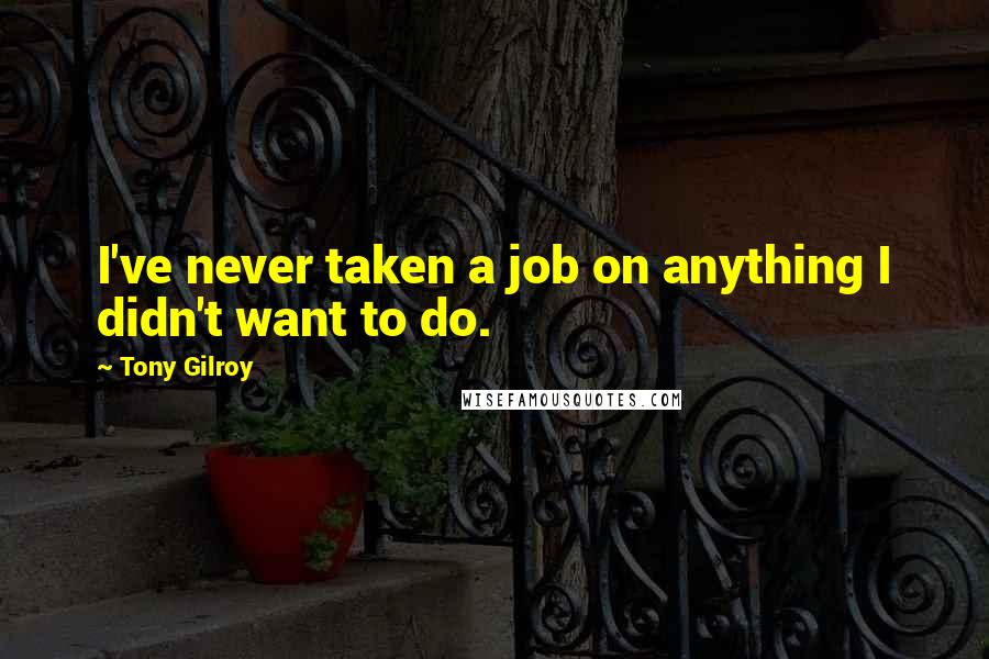 Tony Gilroy quotes: I've never taken a job on anything I didn't want to do.
