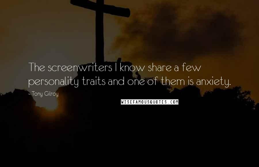 Tony Gilroy quotes: The screenwriters I know share a few personality traits and one of them is anxiety.