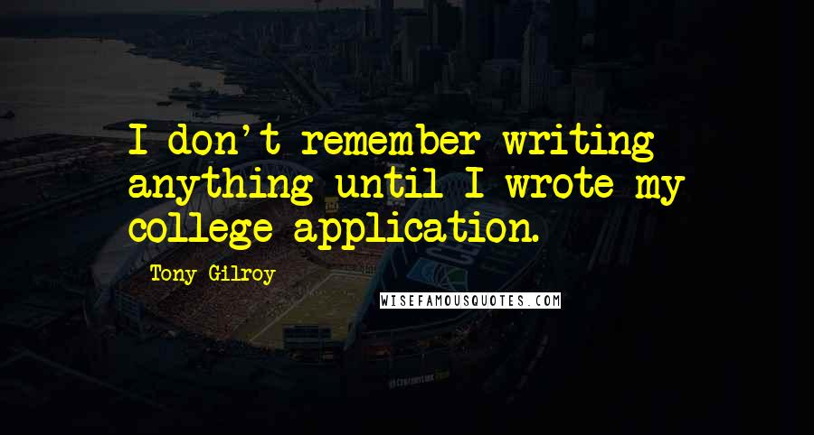Tony Gilroy quotes: I don't remember writing anything until I wrote my college application.