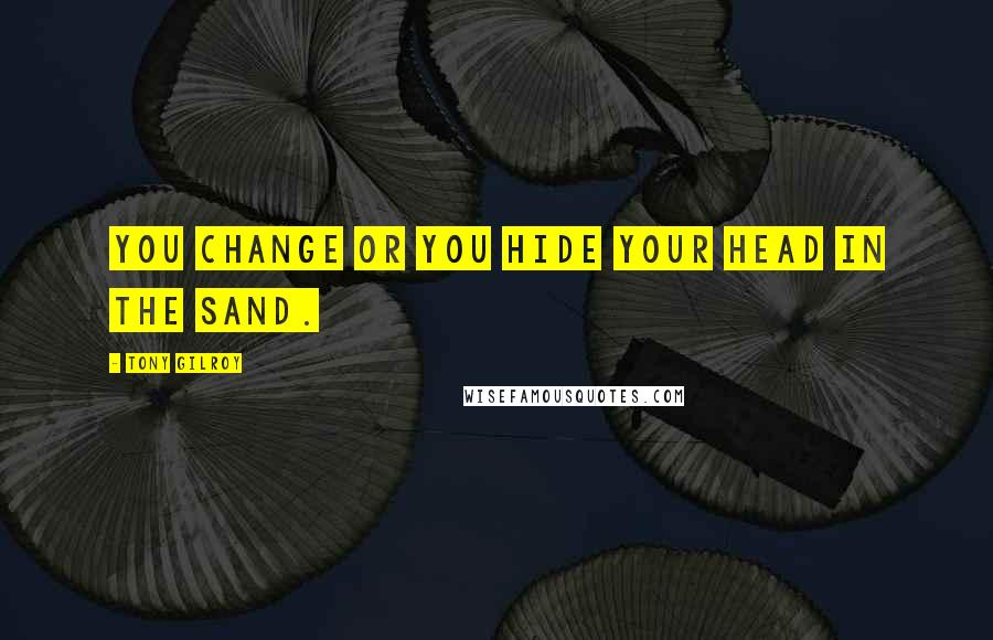 Tony Gilroy quotes: You change or you hide your head in the sand.