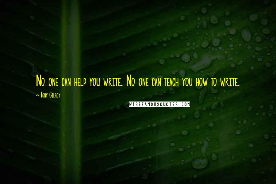 Tony Gilroy quotes: No one can help you write. No one can teach you how to write.